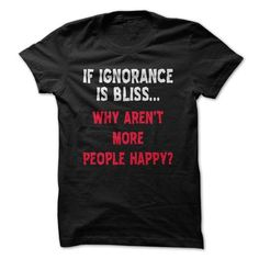 Ignorance is Bliss Funny T-Shirt LIMITED TIME ONLY. ORDER NOW if you like, Item Not Sold Anywhere Else. Amazing for you or gift for your family members and your friends. Thank you! #bliss #shirts