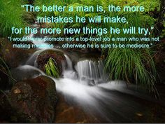 "The better a man is, the more mistakes he will make, for the more new things he will try,"" ""I would never promote to a top-level job a man who was not making mistakes...otherwise he is sure to be mediocre. Mind Healing! http://mval.li/?a=1568&c=101&p=r&s1="