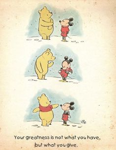 Your greatness is not what you have but what you give. Disney Winnie the Pooh and Mickey Mouse Winnie The Pooh Quotes, Disney Winnie The Pooh, Winnie The Pooh Friends, Disney Mickey, Baby Mickey, Pooh Bear, Disney Wallpaper, Cute Quotes, Do Good Quotes