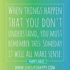 When things happen that you don't understand, you must remember this: Someday it will all make sense. -Mandy Hale