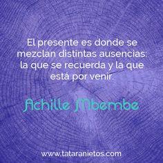 """""""El presente es donde se mezclan distintas ausencias: la que se recuerda y la que está por venir"""". Achille Mbembe"""