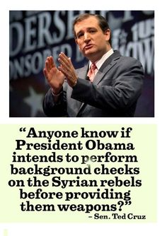 """Anyone know if President Obama intends to perform background checks on the Syrian rebels before providing them weapons?"" ~ Sen. Ted Cruz"