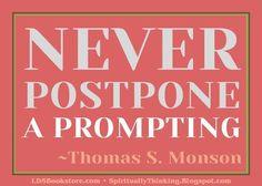 """and Spiritually Speaking: General Conference Printables - October 2012 - November Visiting Teaching & Home Teaching Ideas --- """"Never Postpone a prompting. Lds Quotes, Quotable Quotes, Great Quotes, Quotes To Live By, Mormon Quotes, Qoutes, Cool Words, Wise Words, Believe"""