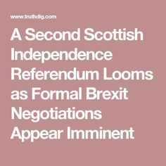 A Second Scottish Independence Referendum Looms as Formal Brexit Negotiations Appear Imminent