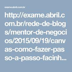 http://exame.abril.com.br/rede-de-blogs/mentor-de-negocios/2015/09/19/canvas-como-fazer-passo-a-passo-facinho/