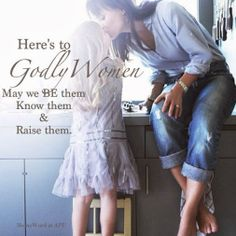 Godly Women I am young but this is my goal to be a godly woman, to now many and call them friend, and to someday raise one who is stronger then me.