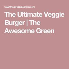 The Ultimate Veggie Burger | The Awesome Green
