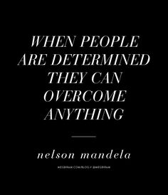 when people are determined they can overcome anything. —nelson mandela