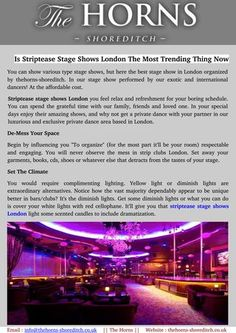 Are you searching for striptease stage shows London near you? You can watch your friend or love once with watch world's best entertaining striptease stage shows London. The horns-shoreditch is a best place for stage shows in London today.