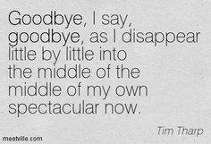 Goodbye, I say, goodbye, as I disappear little by little into the middle of the middle of my own spectacular now. Tim Tharp