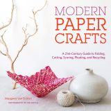 Modern Paper Crafts: A 21st-Century Guide to Folding, Cutting, Scoring, Pleating, and Recycling by Margaret Van Sicklen | STC Craft/ Melanie Falick Books