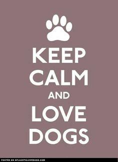 Keep Calm... Love dogs!