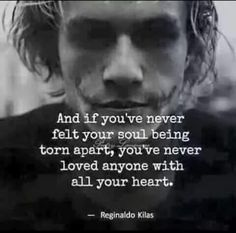 ..and if You've never felt your soul being torn apart, . . . You've never loved anyone with all your heart