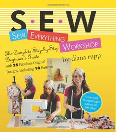 Sew Everything Workshop: The Complete Step-by-Step Beginner's Guide with 25 Fabulous Original Designs, Including 10 Patterns: Diana Rupp: 97...
