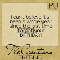 """FREE PRINTABLE - """"I CAN'T BELIEVE IT'S BEEN A WHOLE YEAR SINCE THE LAST TIME I FORGOT YOUR BIRTHDAY"""""""