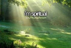 I'm spiritual... and that's who I am.---I think a lot about the spirituality of things and God.