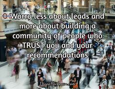 Worry less about leads and more about building a community of people who TRUST you and your recommendations / DianeHochman.com