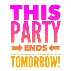 Party ends tomorrow