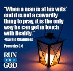 """""""When a man is at his wits end it is not a cowardly thing to pray, it is the only way he can get in touch with Reality.""""  Oswald Chambers  Proverbs 3:6"""