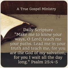 """Daily Scripture """"Make me to know your ways, O Lord; teach me your paths. Lead me in your truth and teach me, for you are the God of my salvation; for you I wait all the day long."""" Psalm 25:4-5 #dailyscripture #eveningscripture #scripturequote #biblequote #instabible #instaquote #quote #seekgod #godsword #godislove #gospel #jesus #jesussaves #teamjesus #LHBK #youthministry #preach #testify #pray #rollin4Christ #atruegospelministry"""