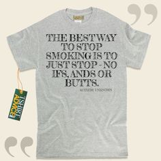 The best way to stop smoking is to just stop – no ifs, ands or butts.-Author Unknown This excellent  quotation tee shirt  won't go out of style. We provide you with unforgettable  quote t-shirts ,  words of intelligence tee shirts ,  way of life tee shirts , and  literature tee... - http://www.tshirtadvice.com/author-unknown-t-shirts-the-best-way-to-wisdom-tshirts/
