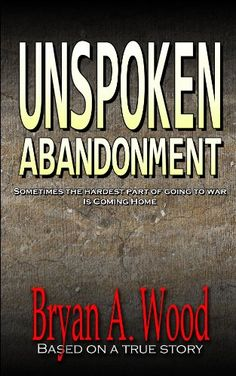 Free Kindle Book For A Limited Time : Unspoken Abandonment - One of the most powerful and moving stories you will ever read, this book will completely change the way you look at life. 'Unspoken Abandonment' is the story of one man's struggle to return home from the war in Afghanistan, only to find the person he once was may never be the same.Bryan Wood is a military veteran who served during combat operations in Eastern Afghanistan. After returning from combat, he found that his life was…