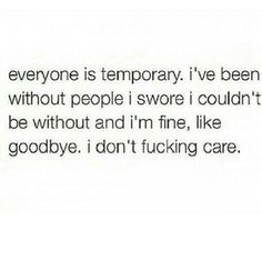 Everyone is temporary. I've been without people I swore I couldn't be without and I'm fine, like goodbye. I don't fucking care.