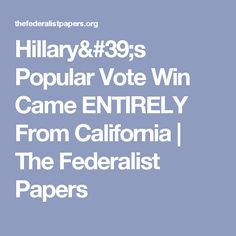 Hillary's Popular Vote Win Came ENTIRELY From California | The Federalist Papers
