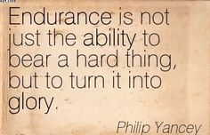 Image from http://quotesjunk.com/wp-content/uploads/2014/07/endurance-is-not-just-the-ability-to-bear-a-hard-thing-but-to-turn-it-into-glory-philip-yancey.jpg.