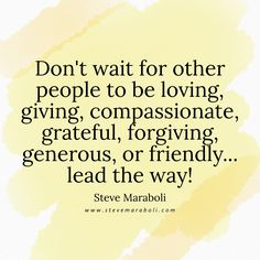 Don't wait for other people to be loving, giving, compassionate, grateful, forgiving, generous, or friendly... lead the way! - Steve Maraboli