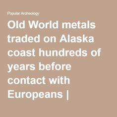 Old World metals traded on Alaska coast hundreds of years before contact with Europeans | Popular Archaeology - exploring the past