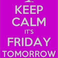 Keep calm! Tomorrow is Friday! Can I get whoopp whhoooopp!