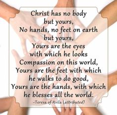 Christ has no body but yours, no hands, no feet on earth but yours...............