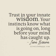 """Trust in your innate wisdom. Your instincts know what is going on, long before your mind has caught up."" - Leon Brown, livelifehappy.com"