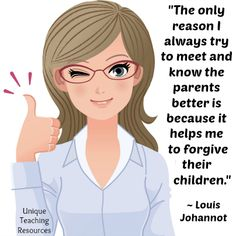Louis Johannot:  The only reason I always try to meet and know the parents better is because it helps me to forgive their children.