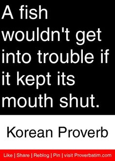 A fish wouldn't get into trouble if it kept its mouth shut. - Korean Proverb #proverbs #quotes