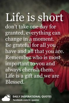 Life Is Short Don't Take One Day For Granted, Everything Can . Life is short don't take one day for granted, everything can - History Cherish Life Quotes, Grateful Quotes, Life Quotes Love, Inspiring Quotes About Life, Faith Quotes, Wisdom Quotes, Life Is Too Short Quotes Family, Quotes Quotes, Life Is So Short
