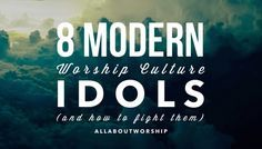 8 Modern Worship Culture Idols (and how to fight them)