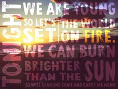 FUN. - We Are Young: Tonight, we are young so let's set the world on fire. We can burn brighter than the sum!