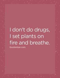 I don't do drugs, I set plants on fire and breathe.