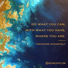 """""""Do what you can, with what you have, where you are."""" -Theodore Roosevelt http://michaelhyatt.com/shareable-images"""