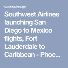 Southwest Airlines launching San Diego to Mexico flights, Fort Lauderdale to Caribbean - Phoenix Business Journal
