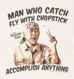 mr miyagi quotes - I think I'll accomplish first, then swat the fly, but whatever Master Miyagi says....
