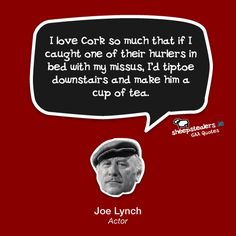 """""""I love Cork so much that if I caught one of their hurlers in bed with my missus, I'd tiptoe downstairs and make him a cup of tea. Places In England, Irish Culture, Man Humor, Lynch, Ireland, Funny Man, Actors, Tea, Hurley"""