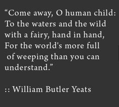 """Come away, Oh human child: To the waters and the wild with a fairy, hand in hand, for the world's more full of weeping than you can understand."" ~ William Butler Yeats I Love This Quote. The Words, Cool Words, Pretty Words, Beautiful Words, William Butler Yeats, Poem Quotes, Yeats Quotes, Yeats Poems, Quotable Quotes"