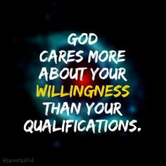 God cares more about your willingness than your qualifications.