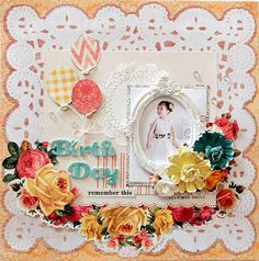 Birth Day~My Creative Scrapbook Limited Edition Kit~ - Scrapbook.com - Flowers, balloons and doilies make a beautiful feminine birthday layout.