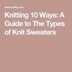 Knitting 10 Ways: A Guide to The Types of Knit Sweaters