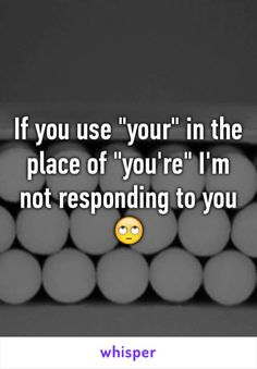 """If you use """"your"""" in the place of """"you're"""" I'm not responding to you"""
