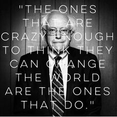"Steve Jobs motivational quote about changing the world, applied to the Bernie Sanders for President of the United States campaign.  ""The ones that are crazy enough to think they can change the world are the ones that do.""   #FeelTheBern"